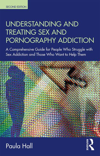 Understanding and Treating Sex and Pornography Addiction: A comprehensive guide for people who struggle with sex addiction and those who want to help them
